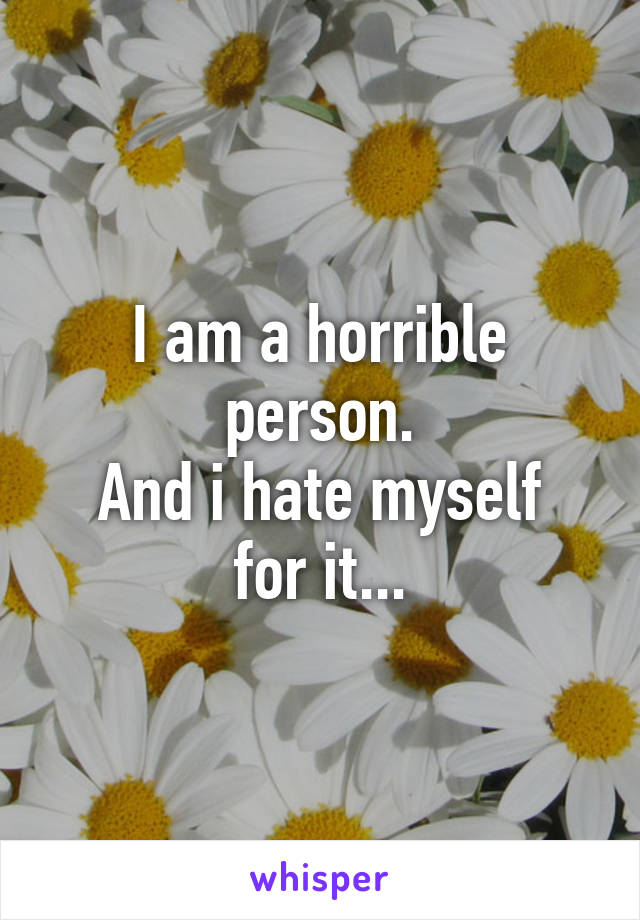 I am a horrible person. And i hate myself for it...