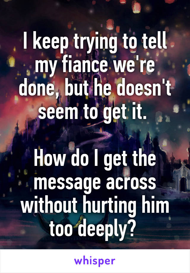 I keep trying to tell my fiance we're done, but he doesn't seem to get it.   How do I get the message across without hurting him too deeply?