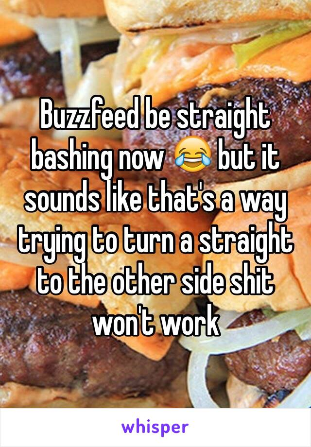 Buzzfeed be straight bashing now 😂 but it sounds like that's a way trying to turn a straight to the other side shit won't work