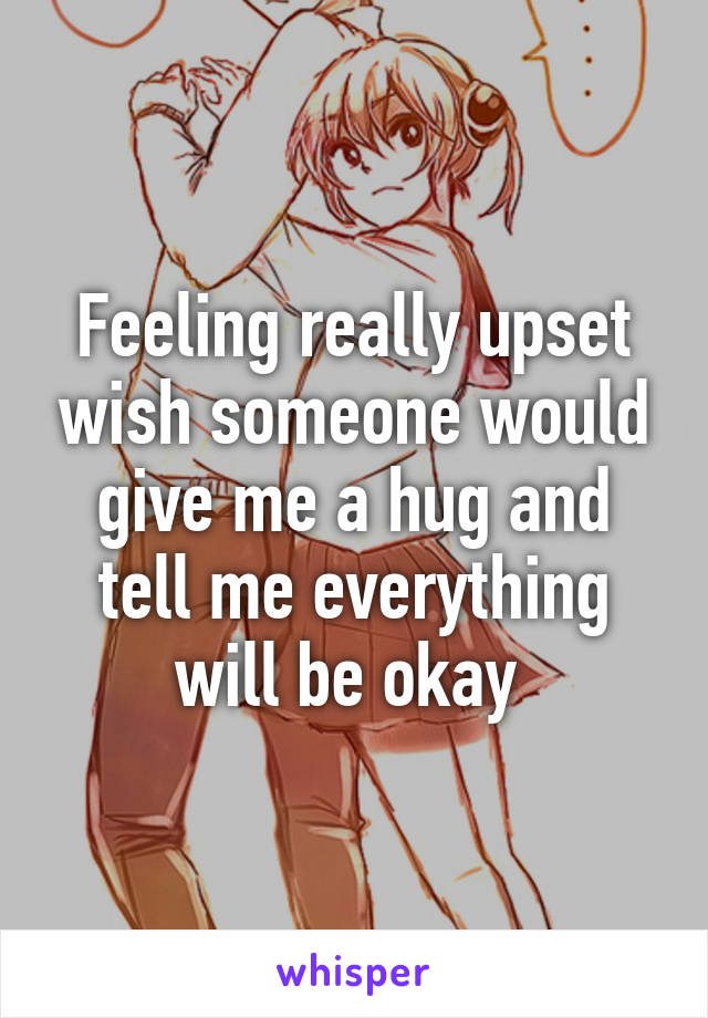 Feeling really upset wish someone would give me a hug and tell me everything will be okay