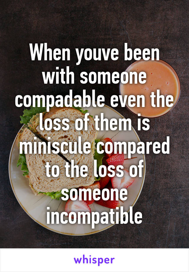 When youve been with someone compadable even the loss of them is miniscule compared to the loss of someone incompatible