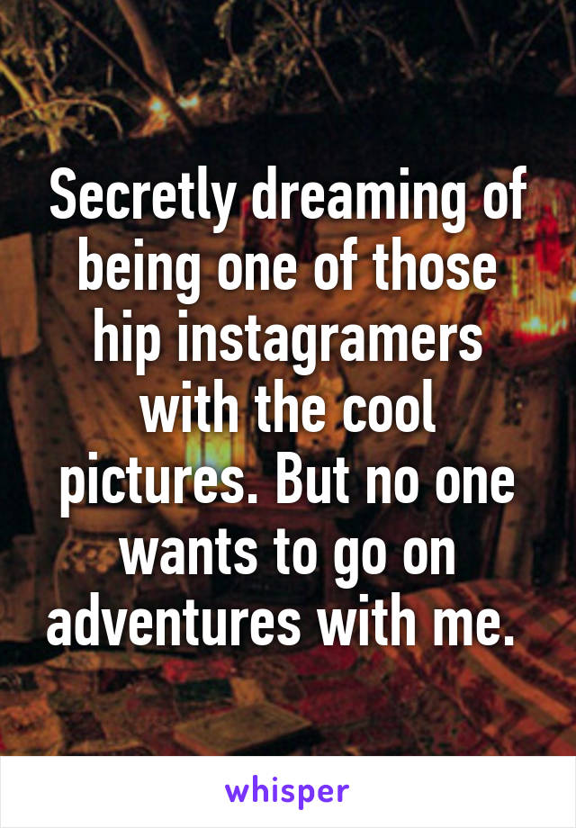 Secretly dreaming of being one of those hip instagramers with the cool pictures. But no one wants to go on adventures with me.