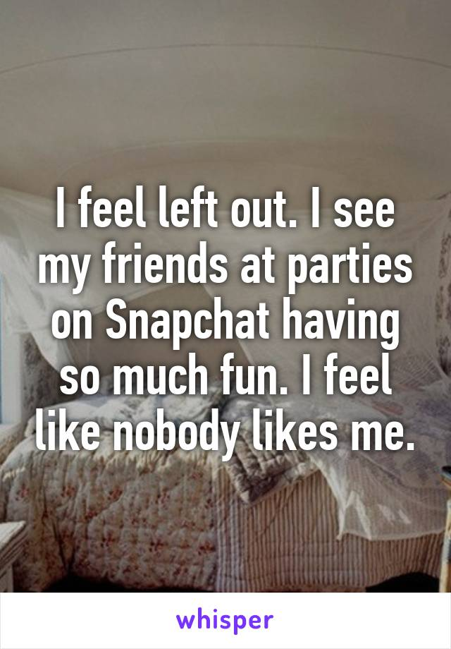 I feel left out. I see my friends at parties on Snapchat having so much fun. I feel like nobody likes me.