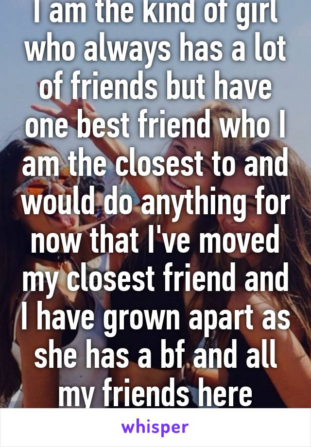 I am the kind of girl who always has a lot of friends but have one best friend who I am the closest to and would do anything for now that I've moved my closest friend and I have grown apart as she has a bf and all my friends here aren't real!
