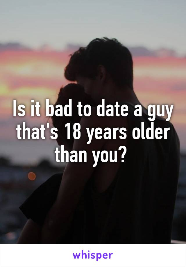 Is it bad to date a guy that's 18 years older than you?