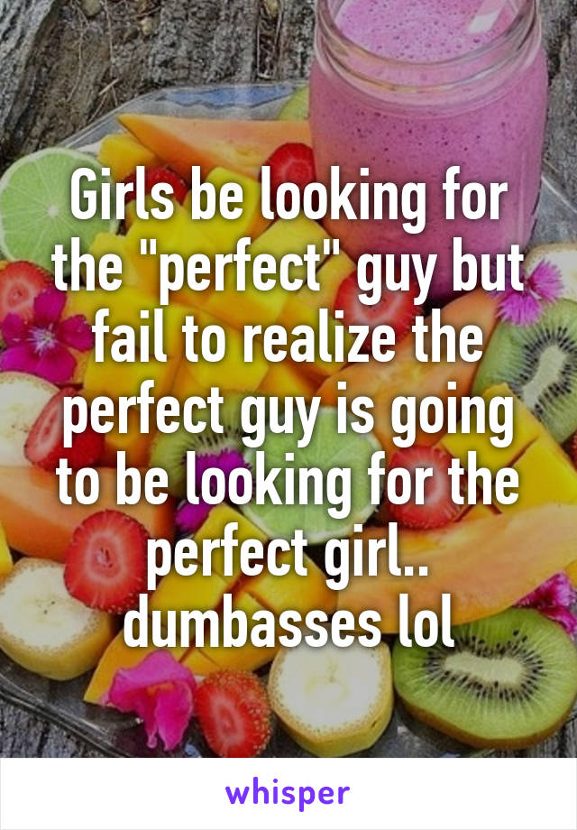 """Girls be looking for the """"perfect"""" guy but fail to realize the perfect guy is going to be looking for the perfect girl.. dumbasses lol"""