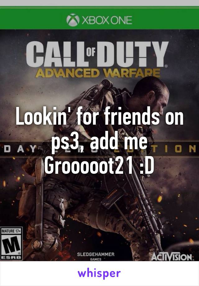 Lookin' for friends on ps3, add me Grooooot21 :D