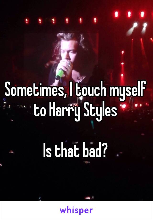 Sometimes, I touch myself to Harry Styles   Is that bad?
