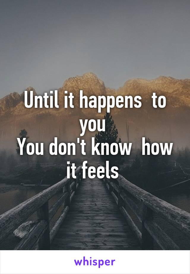 Until it happens  to you  You don't know  how it feels