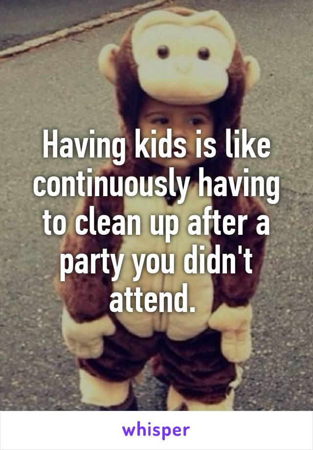 Having kids is like continuously having to clean up after a party you didn't attend.