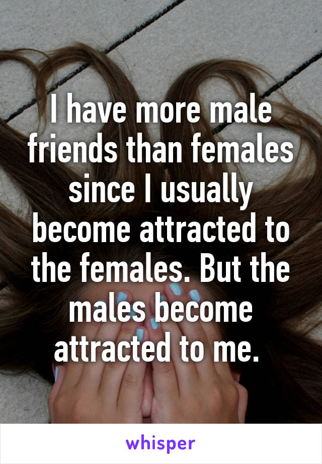 I have more male friends than females since I usually become attracted to the females. But the males become attracted to me.