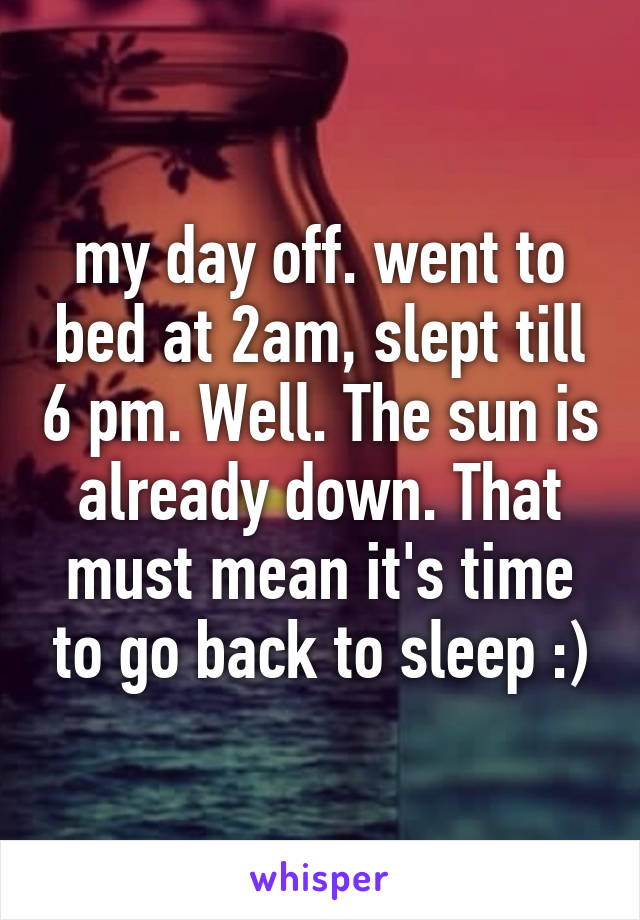 my day off. went to bed at 2am, slept till 6 pm. Well. The sun is already down. That must mean it's time to go back to sleep :)