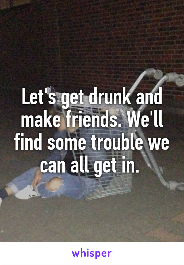 Let's get drunk and make friends. We'll find some trouble we can all get in.