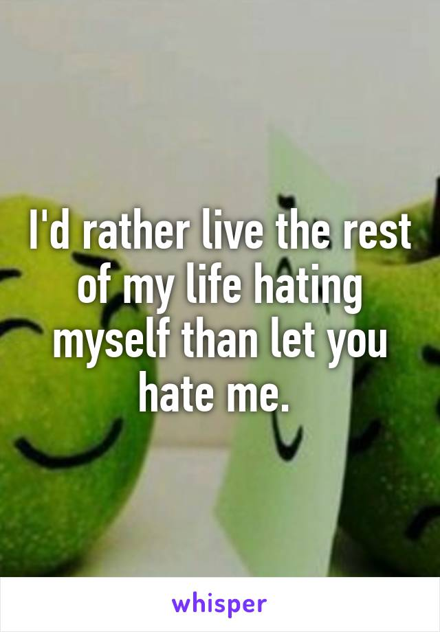 I'd rather live the rest of my life hating myself than let you hate me.
