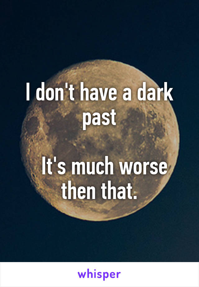 I don't have a dark past    It's much worse then that.