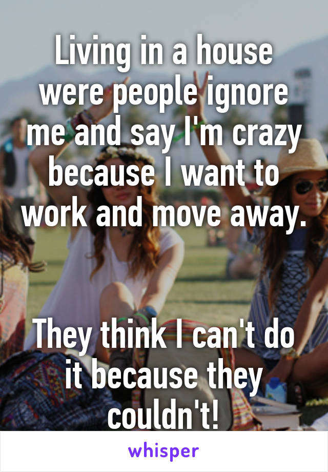 Living in a house were people ignore me and say I'm crazy because I want to work and move away.   They think I can't do it because they couldn't!