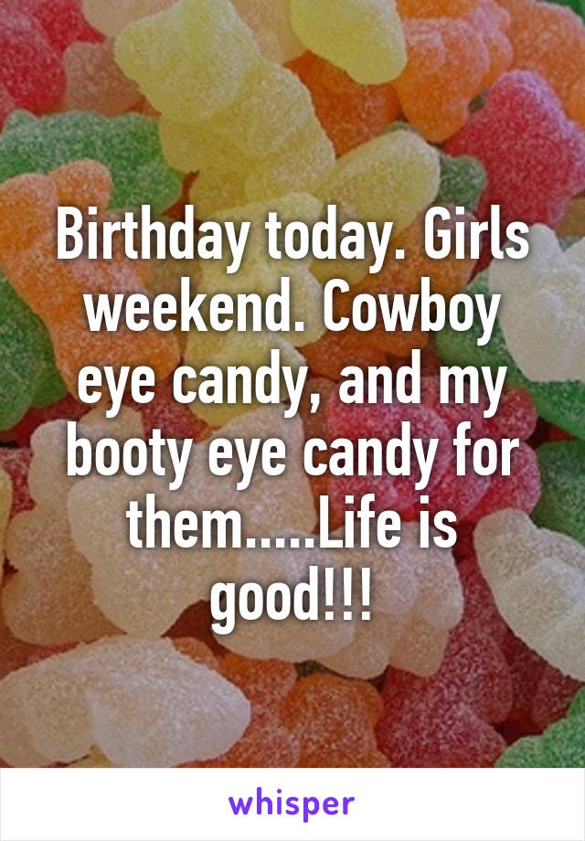 Birthday today. Girls weekend. Cowboy eye candy, and my booty eye candy for them.....Life is good!!!
