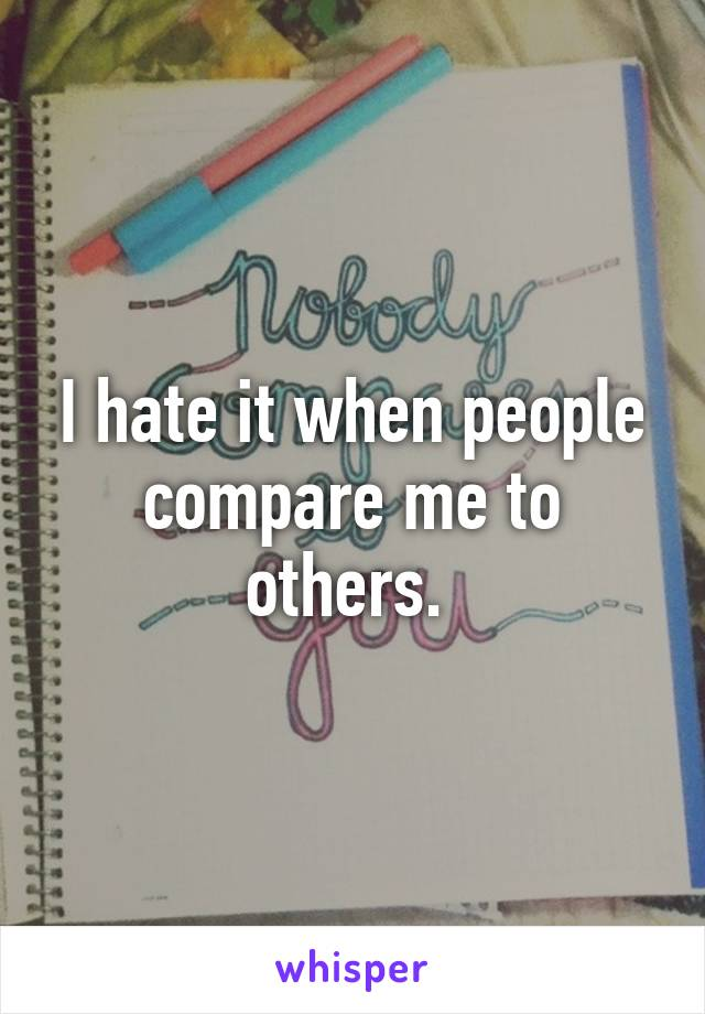 I hate it when people compare me to others.