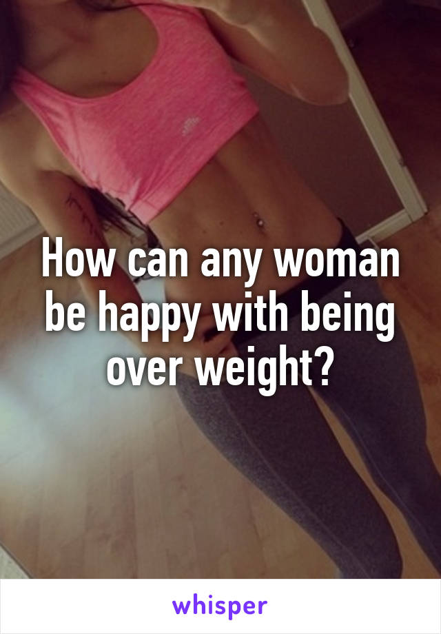 How can any woman be happy with being over weight?