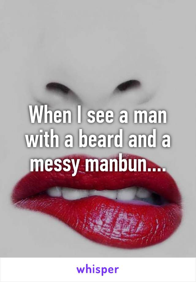 When I see a man with a beard and a messy manbun....