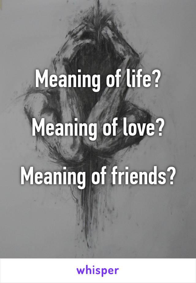 Meaning of life?  Meaning of love?  Meaning of friends?