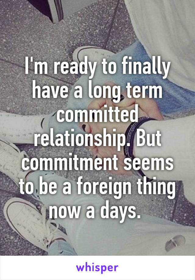 I'm ready to finally have a long term committed relationship. But commitment seems to be a foreign thing now a days.