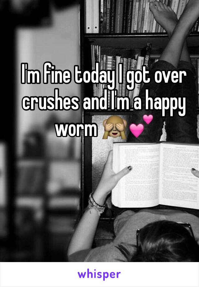 I'm fine today I got over crushes and I'm a happy worm 🙈💕