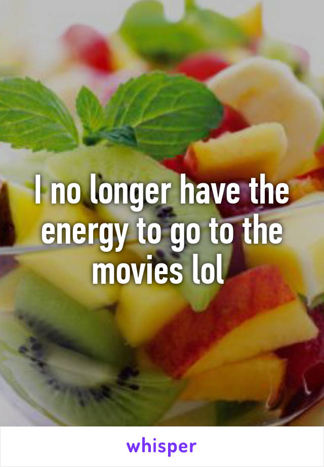 I no longer have the energy to go to the movies lol