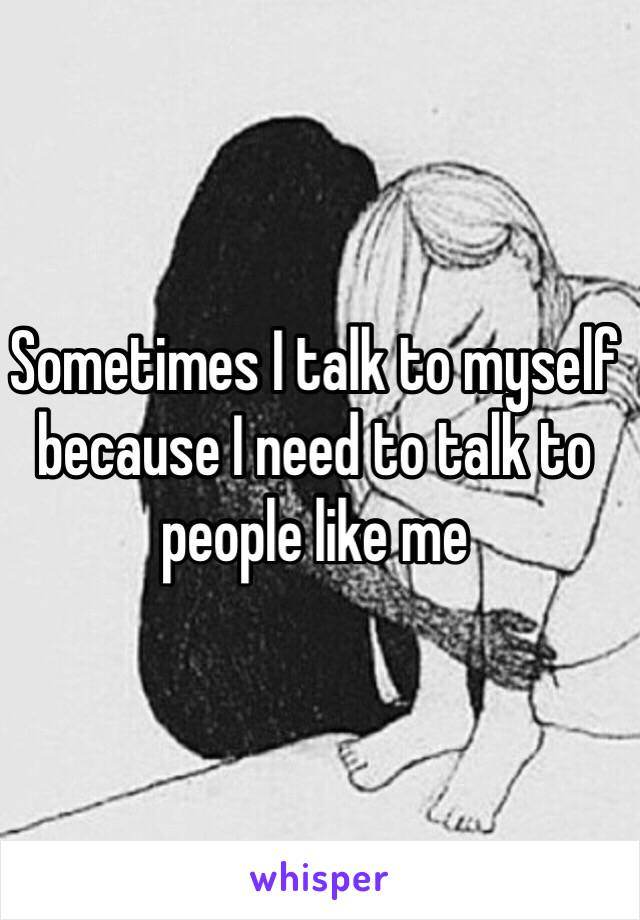 Sometimes I talk to myself because I need to talk to people like me