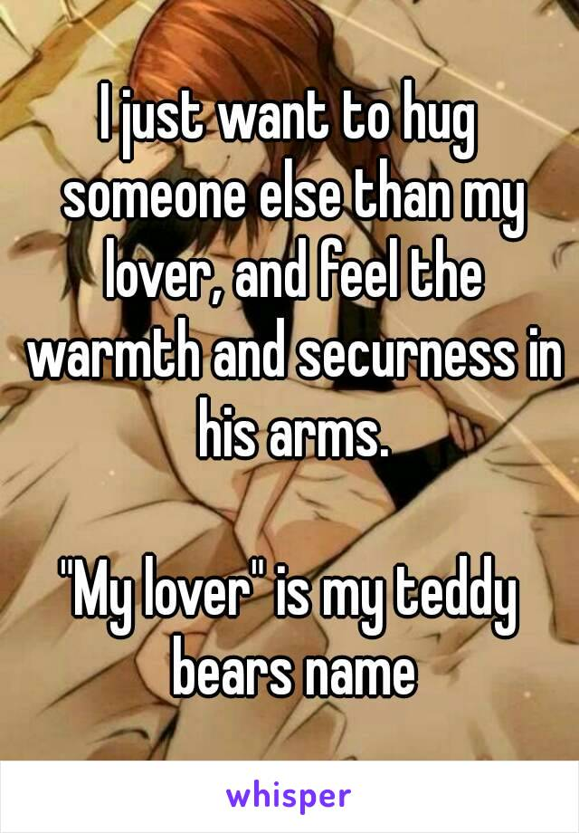 "I just want to hug someone else than my lover, and feel the warmth and securness in his arms.  ""My lover"" is my teddy bears name"