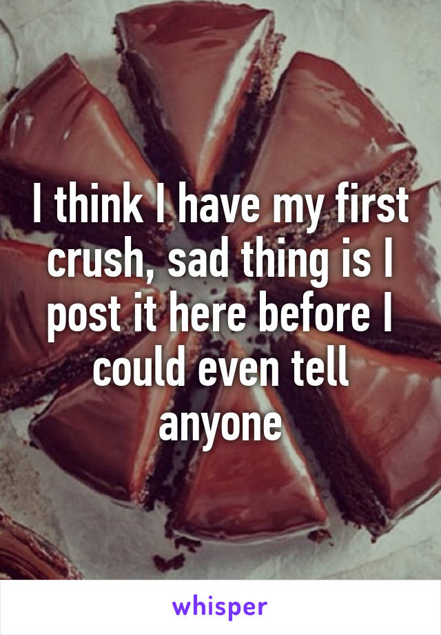 I think I have my first crush, sad thing is I post it here before I could even tell anyone