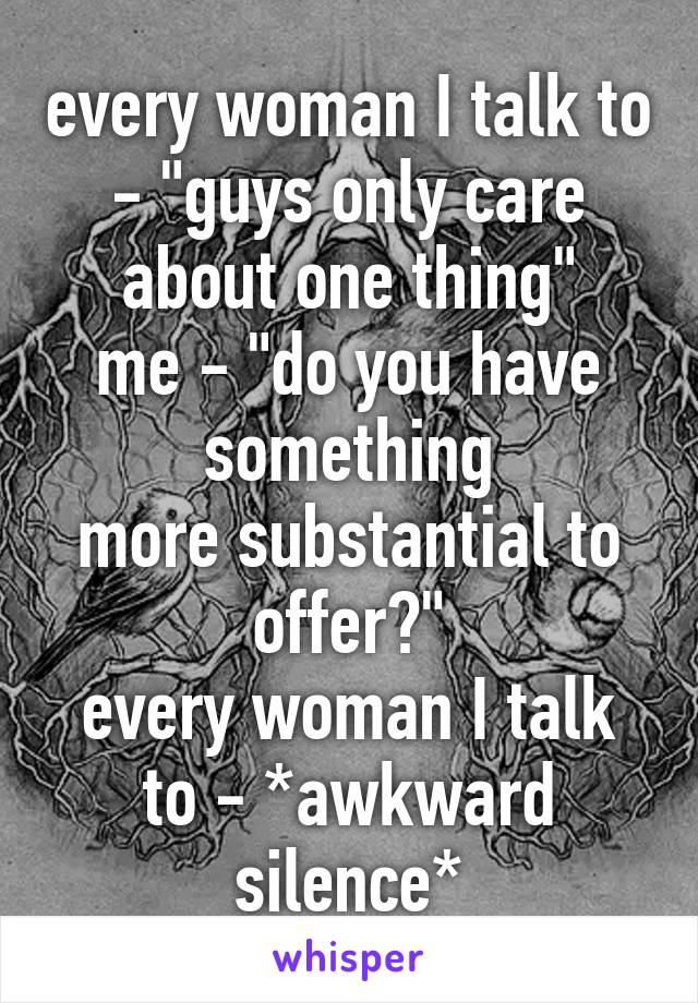 """every woman I talk to - """"guys only care about one thing"""" me - """"do you have something more substantial to offer?"""" every woman I talk to - *awkward silence*"""
