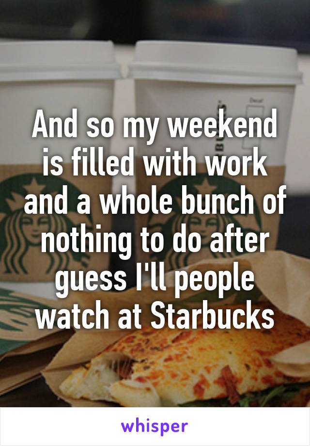 And so my weekend is filled with work and a whole bunch of nothing to do after guess I'll people watch at Starbucks