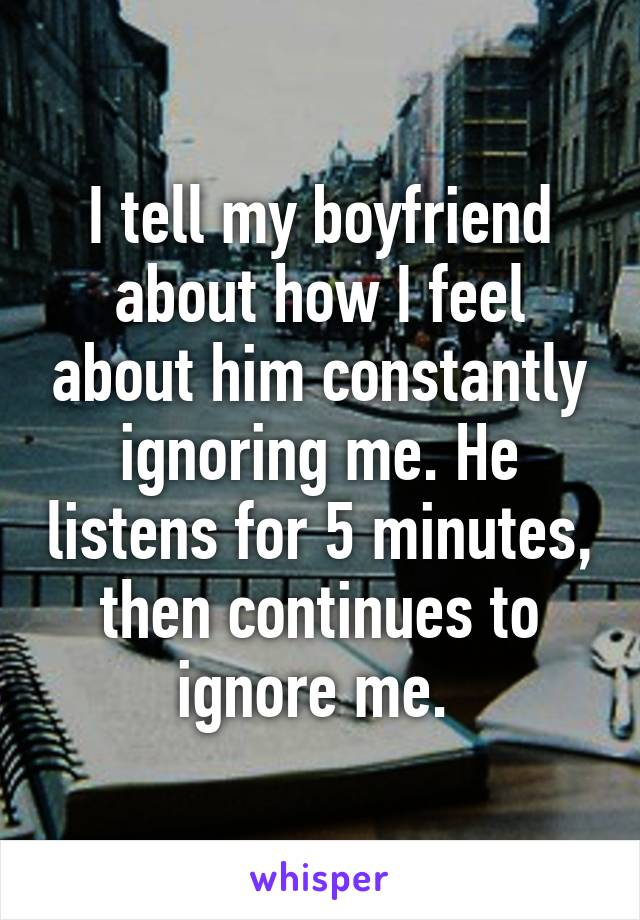 I tell my boyfriend about how I feel about him constantly ignoring me. He listens for 5 minutes, then continues to ignore me.