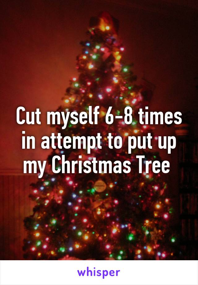 Cut myself 6-8 times in attempt to put up my Christmas Tree