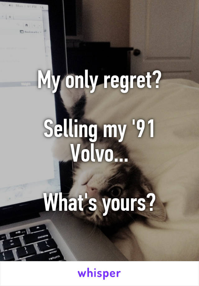 My only regret?  Selling my '91 Volvo...  What's yours?