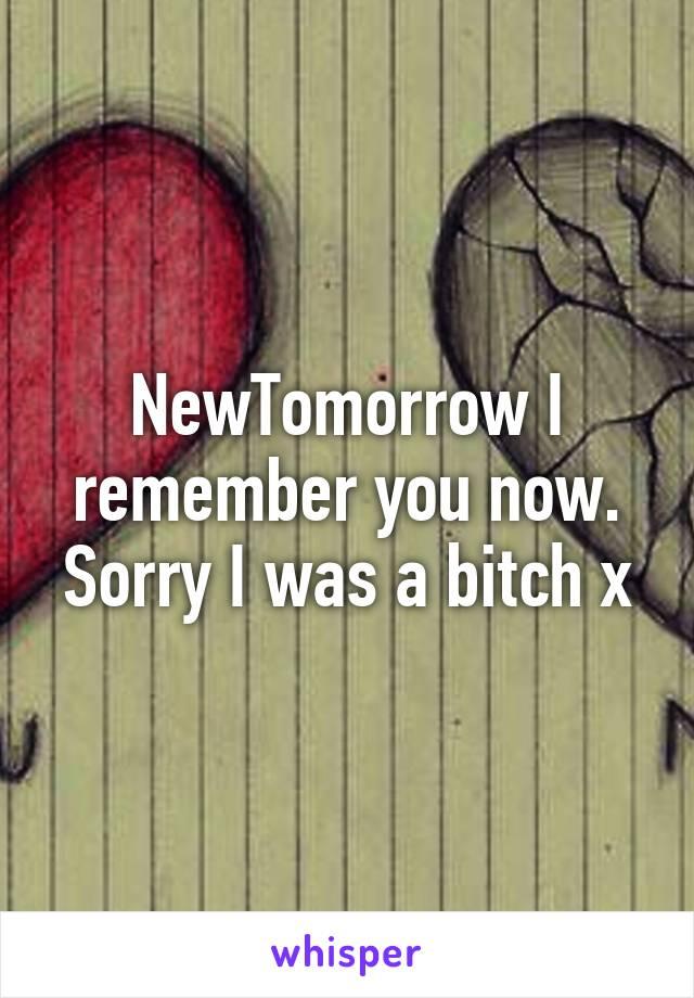NewTomorrow I remember you now. Sorry I was a bitch x