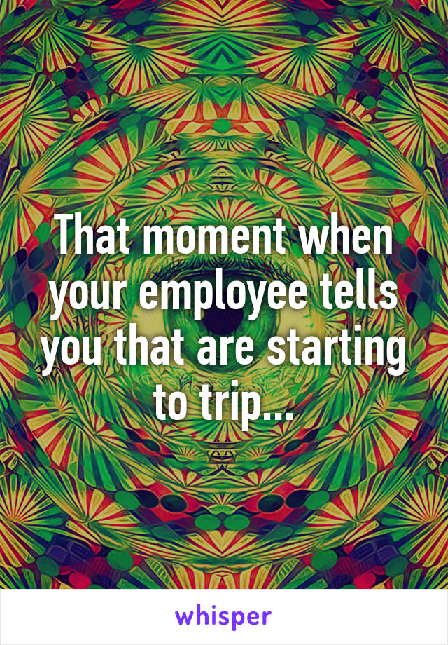 That moment when your employee tells you that are starting to trip...