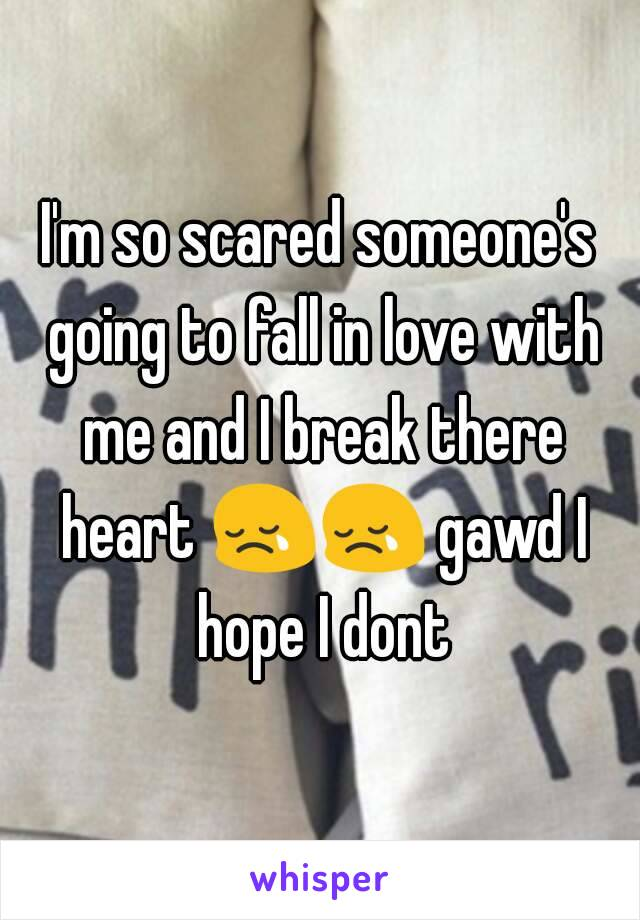 I'm so scared someone's going to fall in love with me and I break there heart 😢😢 gawd I hope I dont