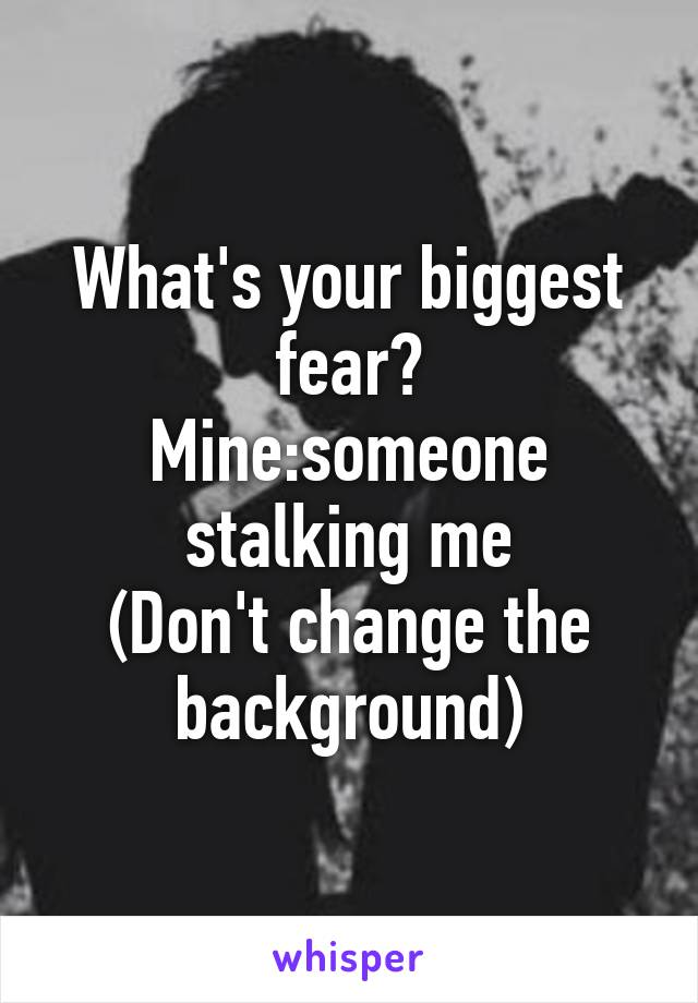 What's your biggest fear? Mine:someone stalking me (Don't change the background)
