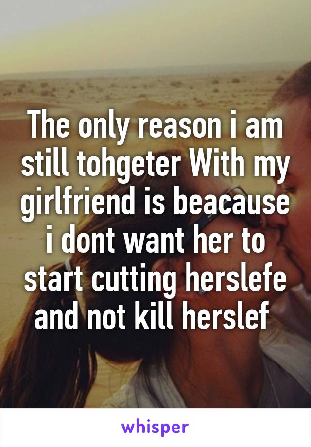 The only reason i am still tohgeter With my girlfriend is beacause i dont want her to start cutting herslefe and not kill herslef