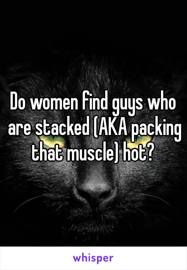 Do women find guys who are stacked (AKA packing that muscle) hot?
