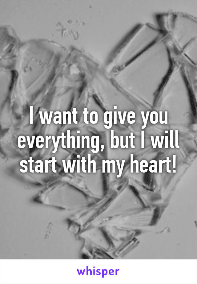 I want to give you everything, but I will start with my heart!