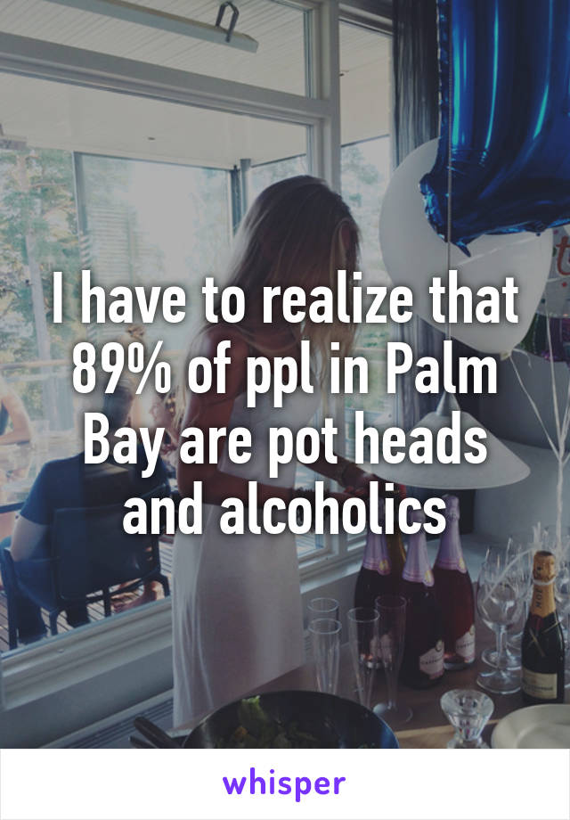 I have to realize that 89% of ppl in Palm Bay are pot heads and alcoholics
