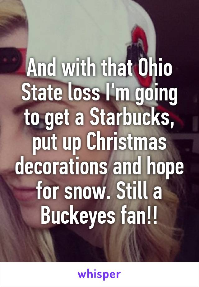 And with that Ohio State loss I'm going to get a Starbucks, put up Christmas decorations and hope for snow. Still a Buckeyes fan!!