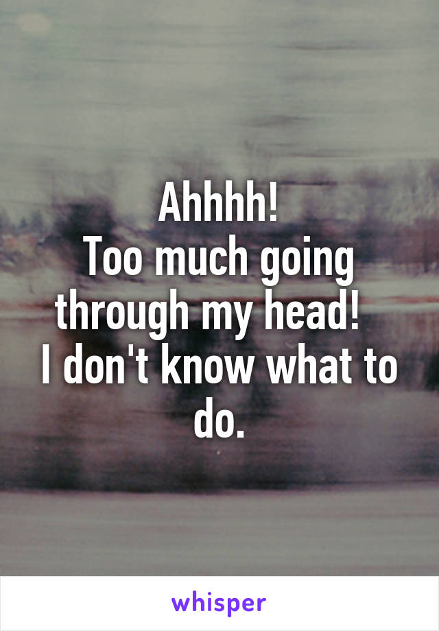 Ahhhh! Too much going through my head!   I don't know what to do.