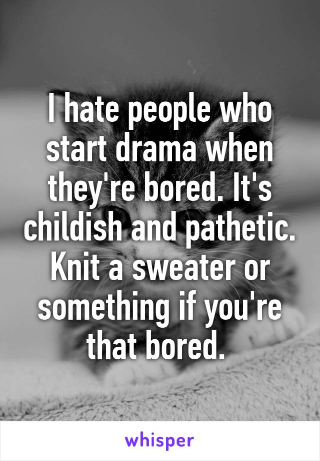 I hate people who start drama when they're bored. It's childish and pathetic. Knit a sweater or something if you're that bored.