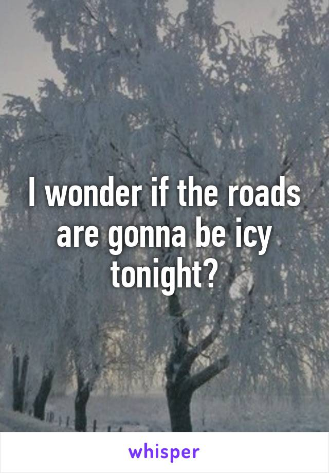 I wonder if the roads are gonna be icy tonight?