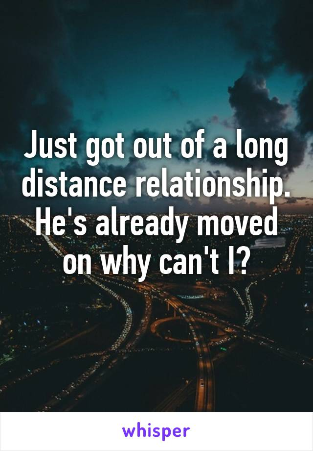 Just got out of a long distance relationship. He's already moved on why can't I?