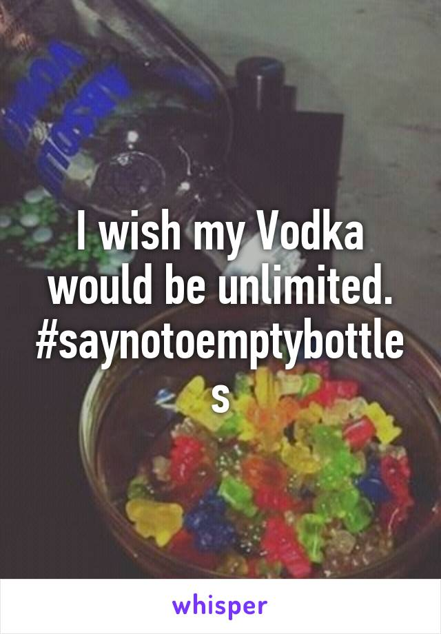 I wish my Vodka would be unlimited. #saynotoemptybottles